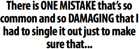 There is ONE MISTAKE that's so common and so DAMAGING that I had to single it out just to make sure that...